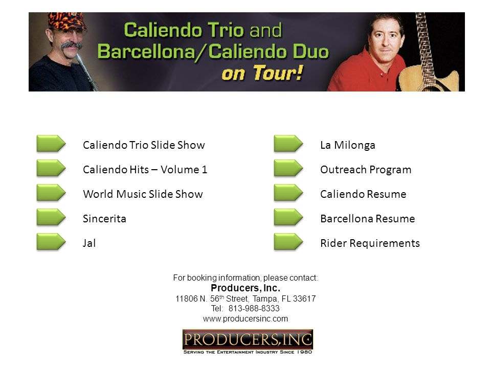 Caliendo Trio Slide Show World Music Slide Show Sincerita Jal Caliendo Hits – Volume 1Outreach Program Caliendo Resume Barcellona Resume Rider Requirements La Milonga For booking information, please contact: Producers, Inc.