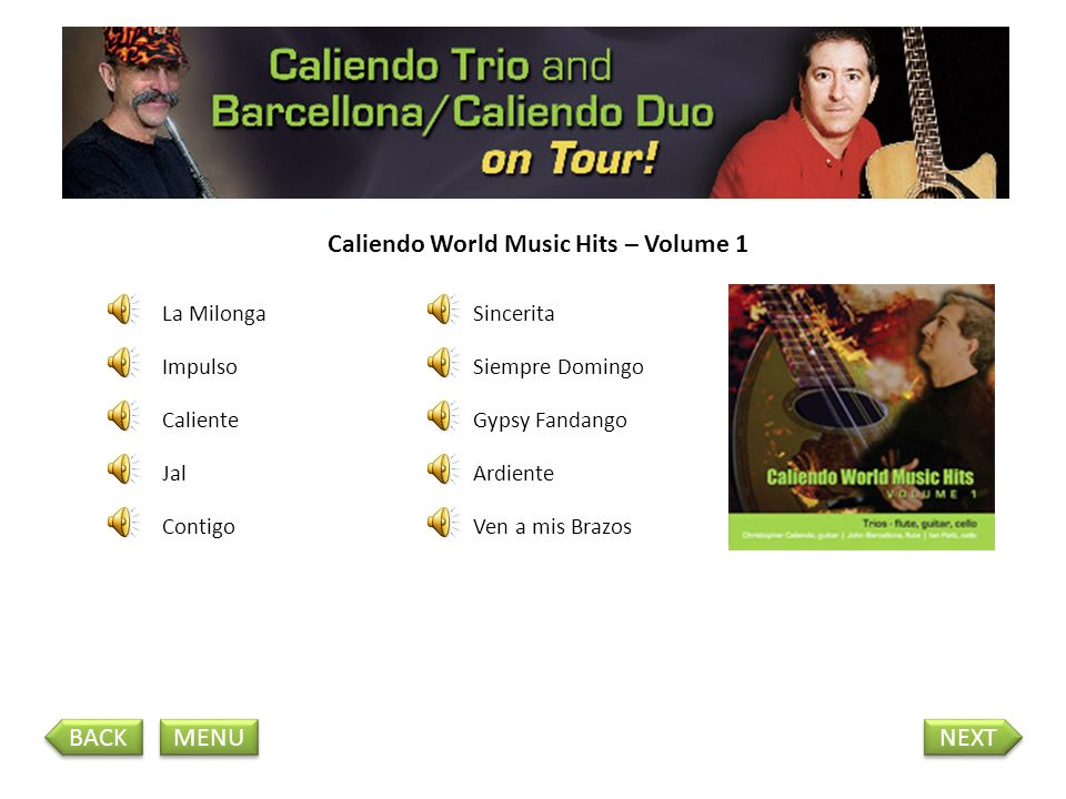 Caliendo World Music Hits – Volume 1 La Milonga Impulso Jal Caliente Contigo Siempre Domingo Sincerita Gypsy Fandango Ven a mis Brazos Ardiente BACK NEXT MENU