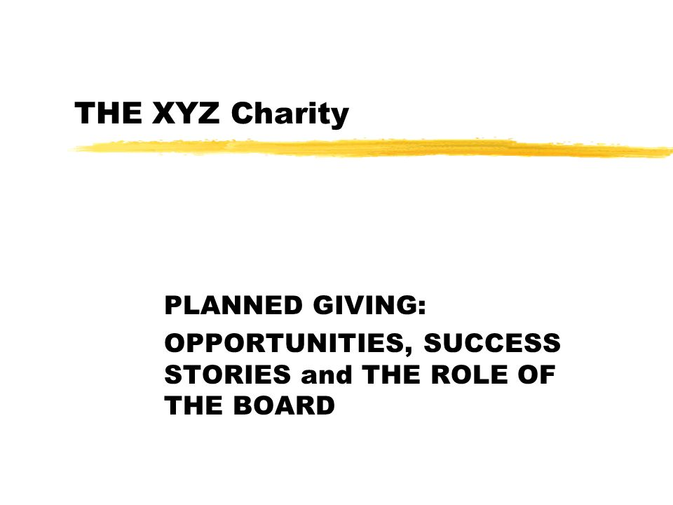 PLANNED GIVING: OPPORTUNITIES, SUCCESS STORIES and THE ROLE OF THE BOARD THE XYZ Charity
