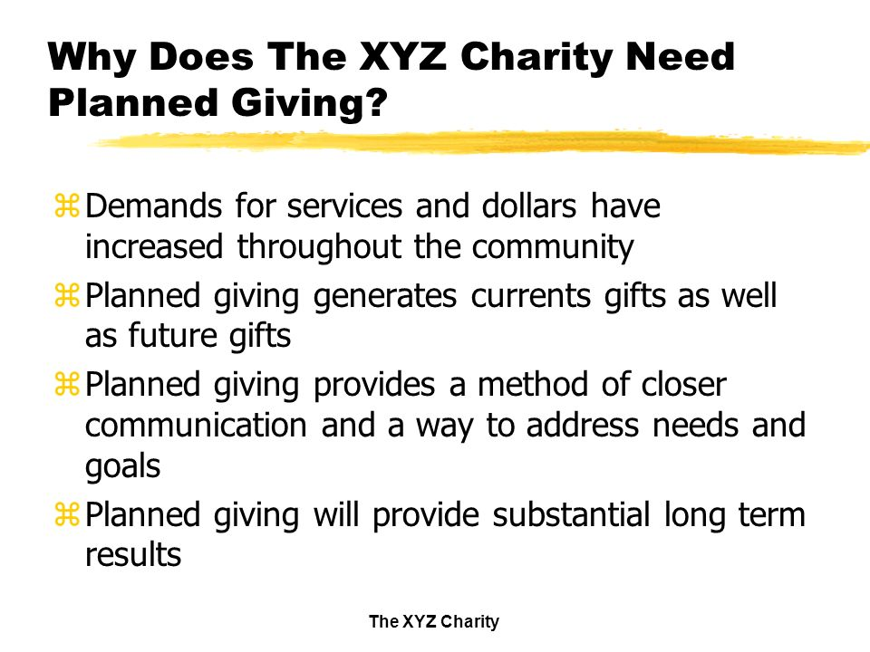 The XYZ Charity Why Does The XYZ Charity Need Planned Giving.