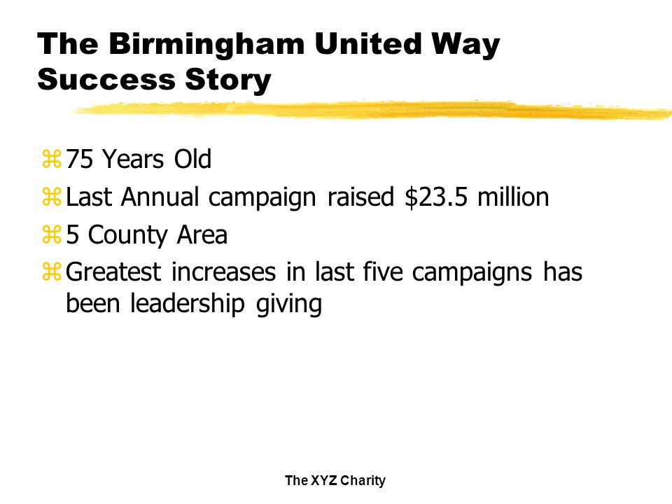 The XYZ Charity The Birmingham United Way Success Story z75 Years Old zLast Annual campaign raised $23.5 million z5 County Area zGreatest increases in last five campaigns has been leadership giving