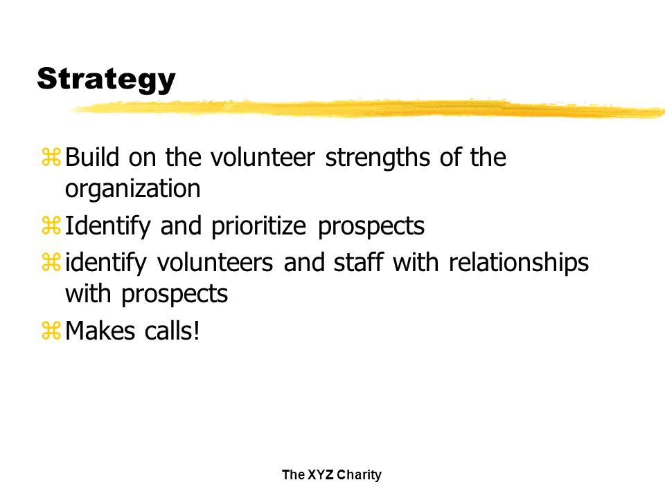 The XYZ Charity Strategy zBuild on the volunteer strengths of the organization zIdentify and prioritize prospects zidentify volunteers and staff with relationships with prospects zMakes calls!