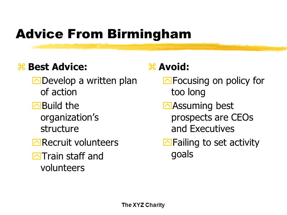 The XYZ Charity Advice From Birmingham zBest Advice: yDevelop a written plan of action yBuild the organizations structure yRecruit volunteers yTrain staff and volunteers z Avoid: yFocusing on policy for too long yAssuming best prospects are CEOs and Executives yFailing to set activity goals