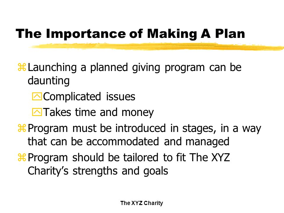 The XYZ Charity The Importance of Making A Plan zLaunching a planned giving program can be daunting yComplicated issues yTakes time and money zProgram must be introduced in stages, in a way that can be accommodated and managed zProgram should be tailored to fit The XYZ Charitys strengths and goals