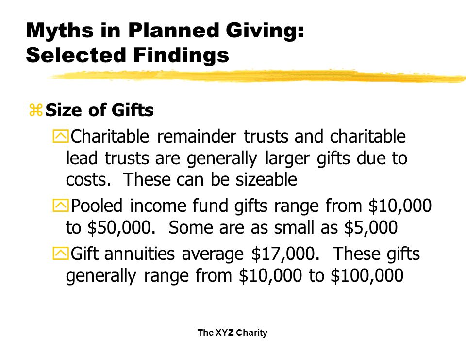 The XYZ Charity Myths in Planned Giving: Selected Findings zSize of Gifts yCharitable remainder trusts and charitable lead trusts are generally larger gifts due to costs.