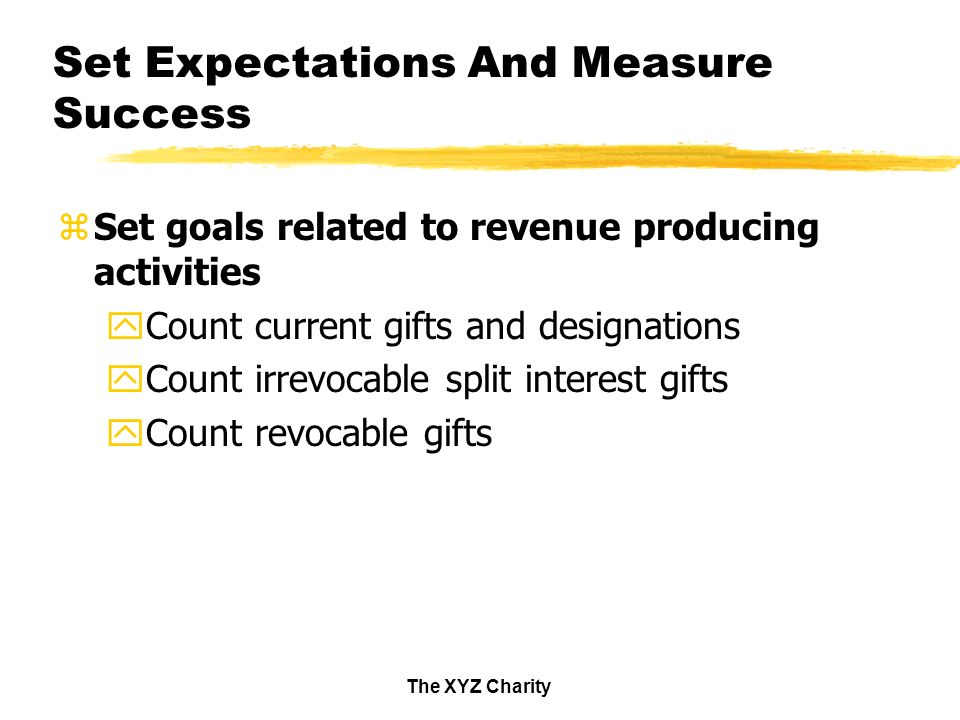 The XYZ Charity Set Expectations And Measure Success zSet goals related to revenue producing activities yCount current gifts and designations yCount irrevocable split interest gifts yCount revocable gifts