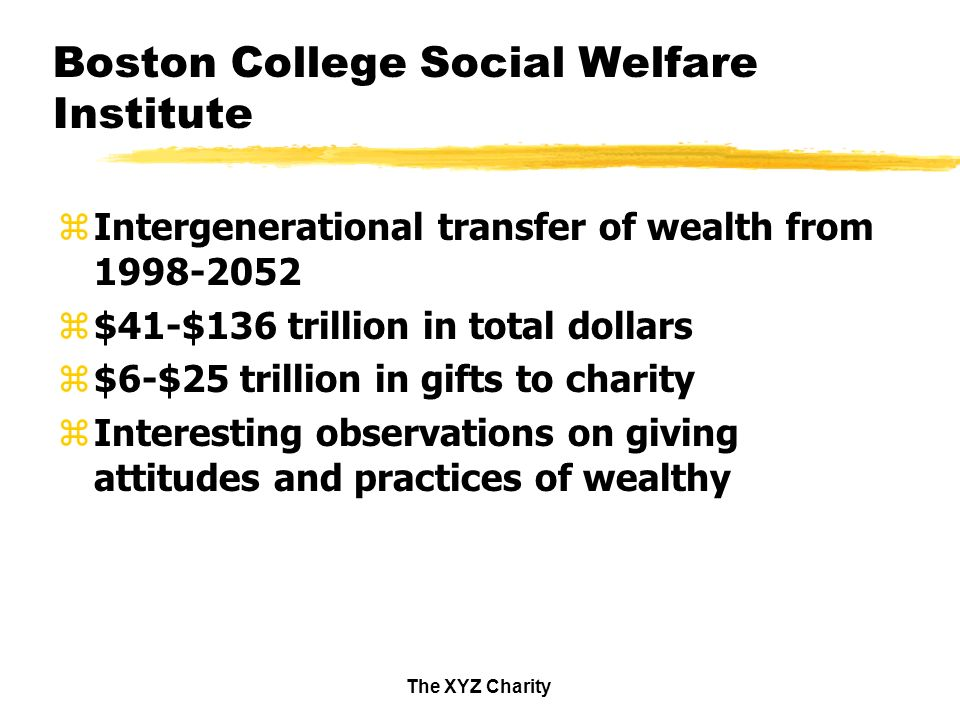 The XYZ Charity Boston College Social Welfare Institute zIntergenerational transfer of wealth from z$41-$136 trillion in total dollars z$6-$25 trillion in gifts to charity zInteresting observations on giving attitudes and practices of wealthy