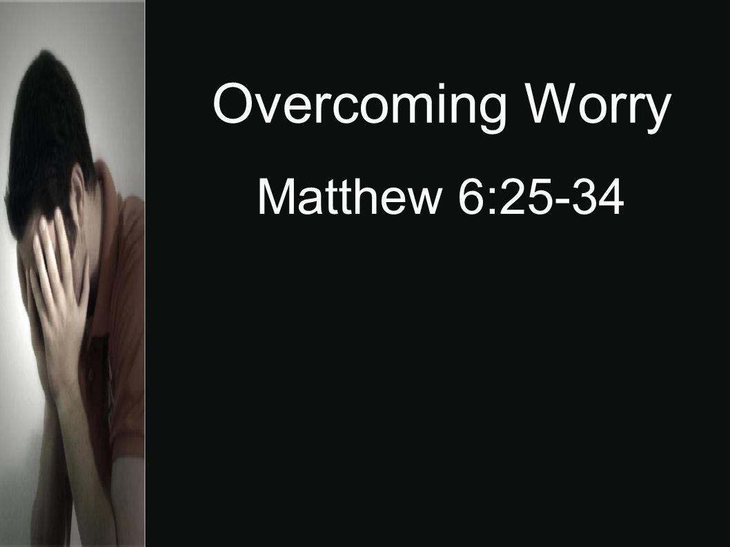 Overcoming Worry Matthew 6:25-34