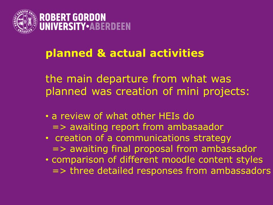 planned & actual activities the main departure from what was planned was creation of mini projects: a review of what other HEIs do => awaiting report from ambasaador creation of a communications strategy => awaiting final proposal from ambassador comparison of different moodle content styles => three detailed responses from ambassadors