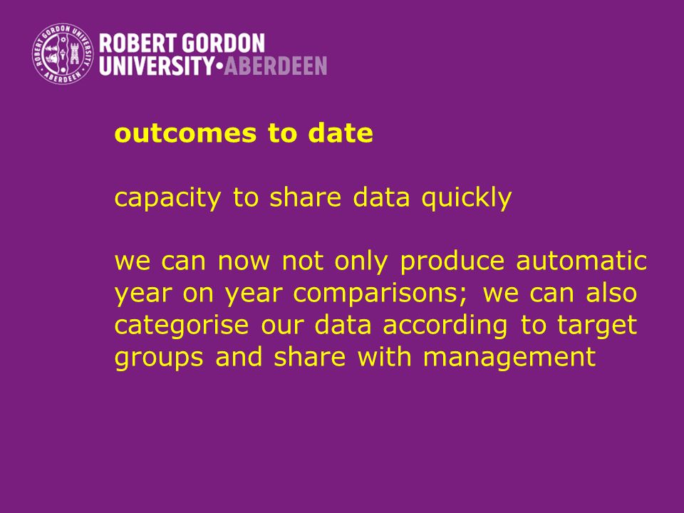 outcomes to date capacity to share data quickly we can now not only produce automatic year on year comparisons; we can also categorise our data according to target groups and share with management
