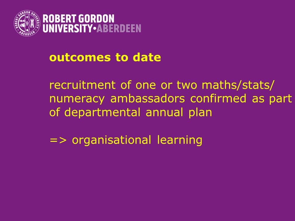 outcomes to date recruitment of one or two maths/stats/ numeracy ambassadors confirmed as part of departmental annual plan => organisational learning