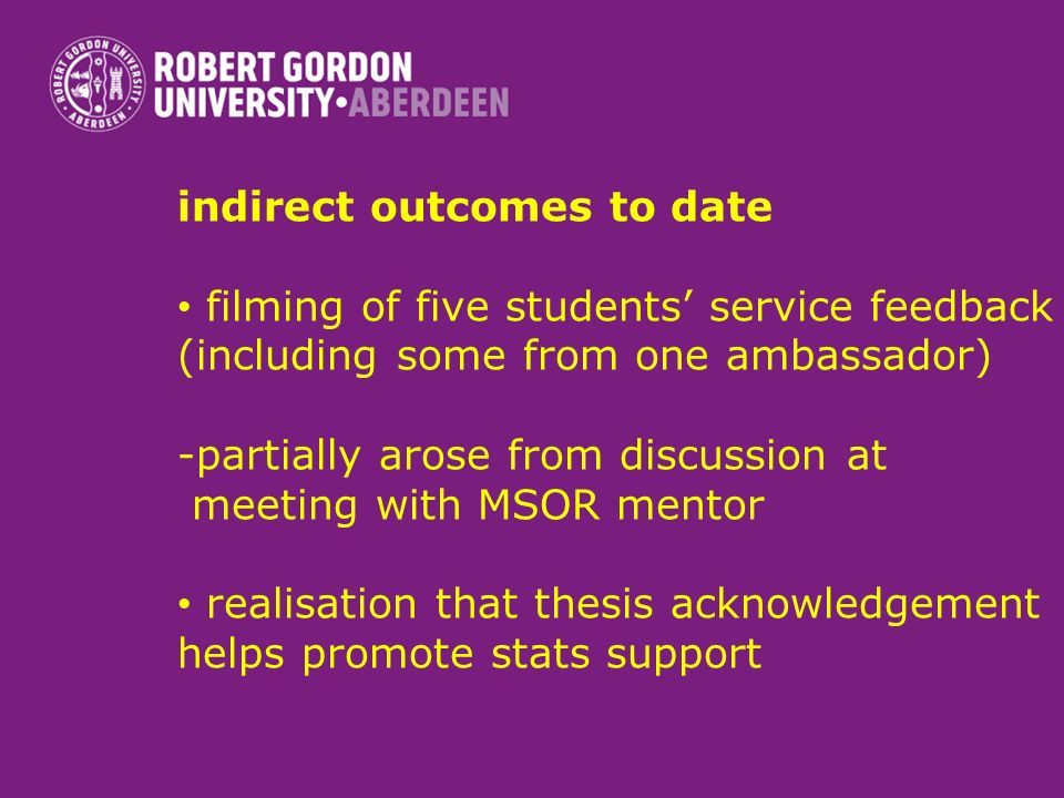 indirect outcomes to date filming of five students service feedback (including some from one ambassador) -partially arose from discussion at meeting with MSOR mentor realisation that thesis acknowledgement helps promote stats support