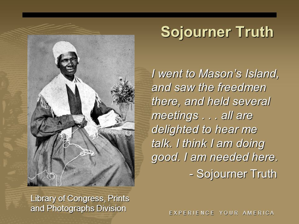 Sojourner Truth E X P E R I E N C E Y O U R A M E R I C A I went to Masons Island, and saw the freedmen there, and held several meetings...