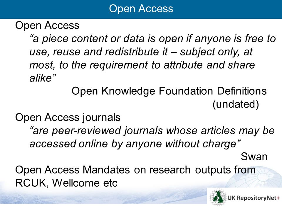 3 Open Access a piece content or data is open if anyone is free to use, reuse and redistribute it – subject only, at most, to the requirement to attribute and share alike Open Knowledge Foundation Definitions (undated) Open Access journals are peer-reviewed journals whose articles may be accessed online by anyone without charge Swan Open Access Mandates on research outputs from RCUK, Wellcome etc Open Access