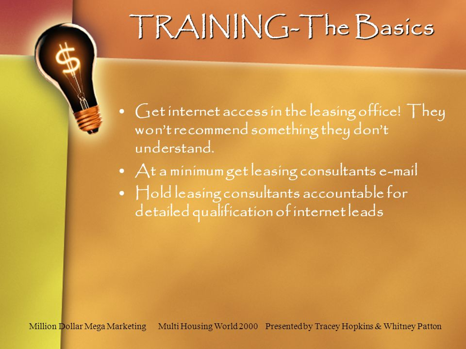 Million Dollar Mega Marketing Multi Housing World 2000 Presented by Tracey Hopkins & Whitney Patton TRAINING-The Basics Get internet access in the leasing office.