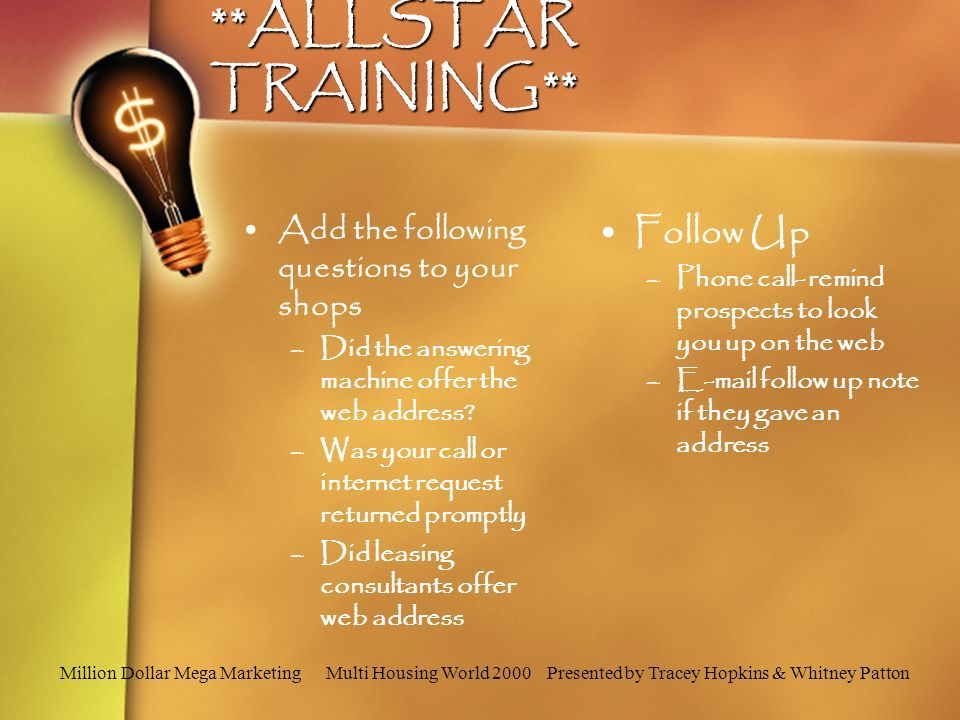 Million Dollar Mega Marketing Multi Housing World 2000 Presented by Tracey Hopkins & Whitney Patton **ALLSTAR TRAINING** Add the following questions to your shops –Did the answering machine offer the web address.