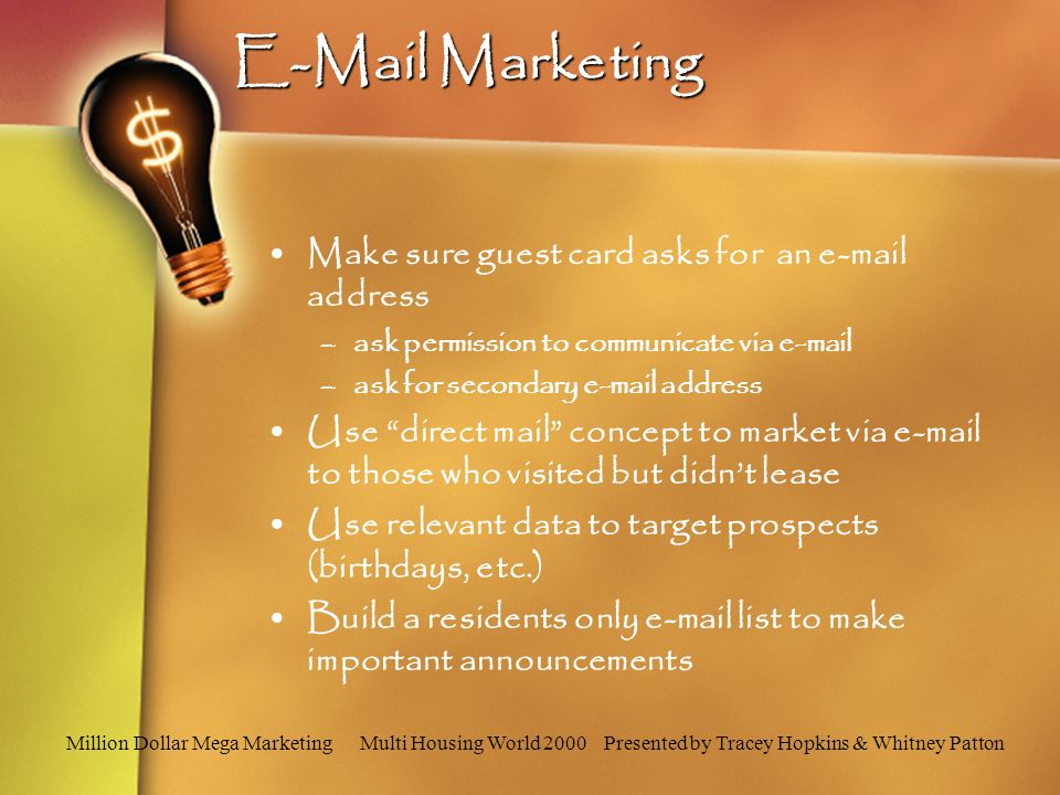 E-Mail Marketing Make sure guest card asks for an e-mail address –ask permission to communicate via e-mail –ask for secondary e-mail address Use direct mail concept to market via e-mail to those who visited but didnt lease Use relevant data to target prospects (birthdays, etc.) Build a residents only e-mail list to make important announcements