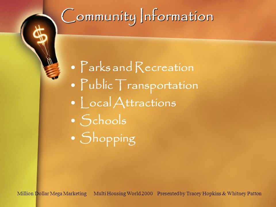 Million Dollar Mega Marketing Multi Housing World 2000 Presented by Tracey Hopkins & Whitney Patton Community Information Parks and Recreation Public Transportation Local Attractions Schools Shopping