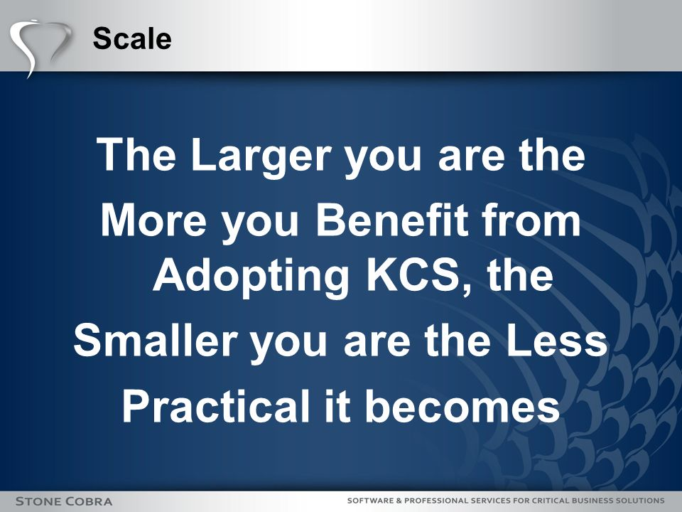 The Larger you are the More you Benefit from Adopting KCS, the Smaller you are the Less Practical it becomes Scale