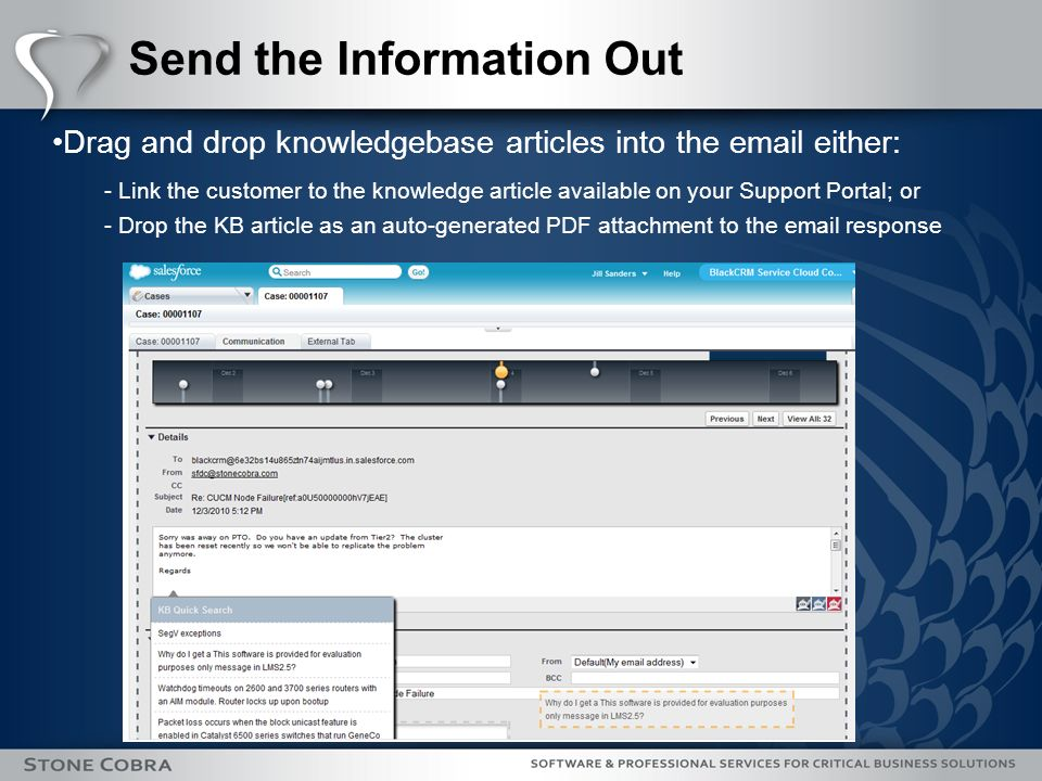 Send the Information Out Drag and drop knowledgebase articles into the email either: - Link the customer to the knowledge article available on your Support Portal; or - Drop the KB article as an auto-generated PDF attachment to the email response