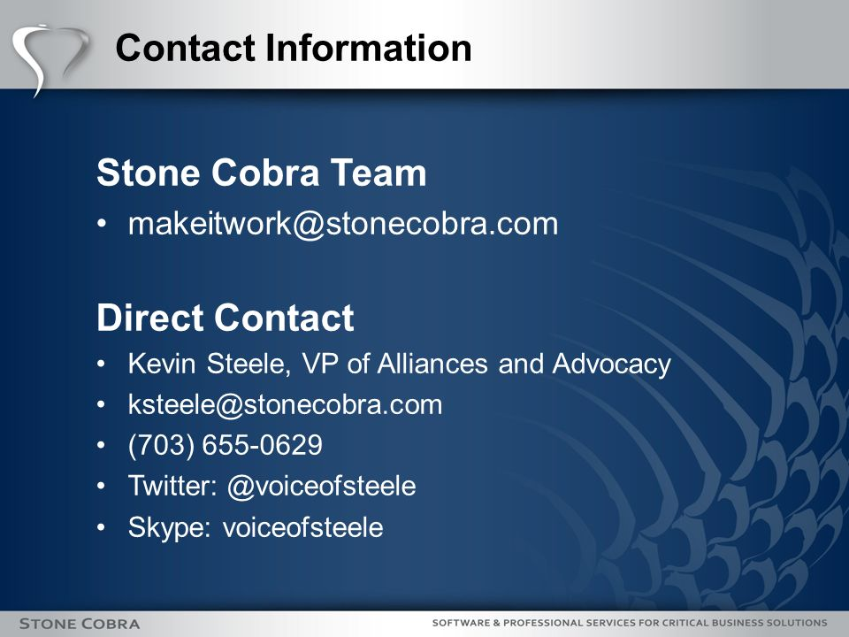 Contact Information Stone Cobra Team makeitwork@stonecobra.com Direct Contact Kevin Steele, VP of Alliances and Advocacy ksteele@stonecobra.com (703) 655-0629 Twitter: @voiceofsteele Skype: voiceofsteele