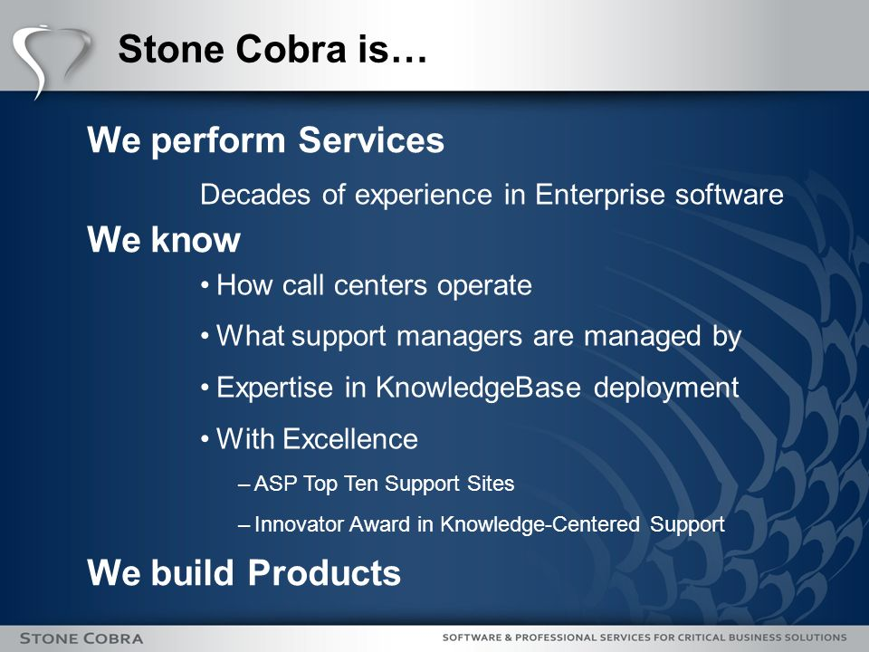 Stone Cobra is… We perform Services We know We build Products Decades of experience in Enterprise software How call centers operate What support managers are managed by Expertise in KnowledgeBase deployment With Excellence –ASP Top Ten Support Sites –Innovator Award in Knowledge-Centered Support