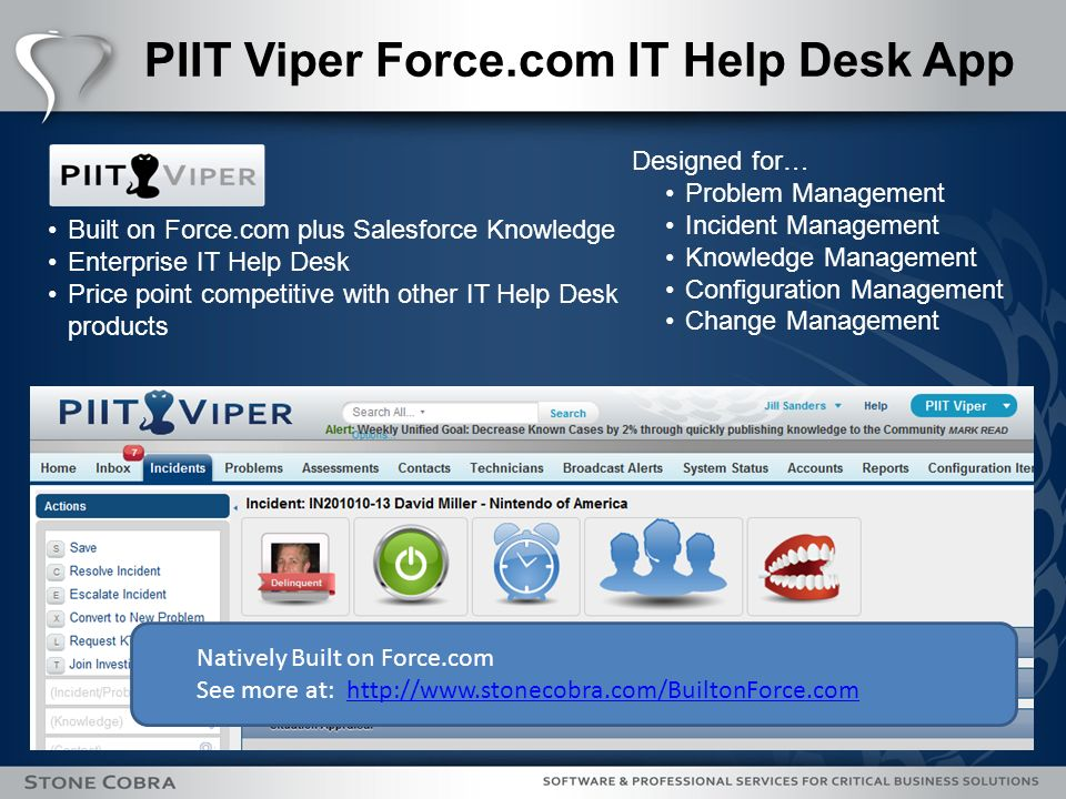 PIIT Viper Force.com IT Help Desk App Built on Force.com plus Salesforce Knowledge Enterprise IT Help Desk Price point competitive with other IT Help Desk products Natively Built on Force.com See more at: http://www.stonecobra.com/BuiltonForce.comhttp://www.stonecobra.com/BuiltonForce.com Designed for… Problem Management Incident Management Knowledge Management Configuration Management Change Management