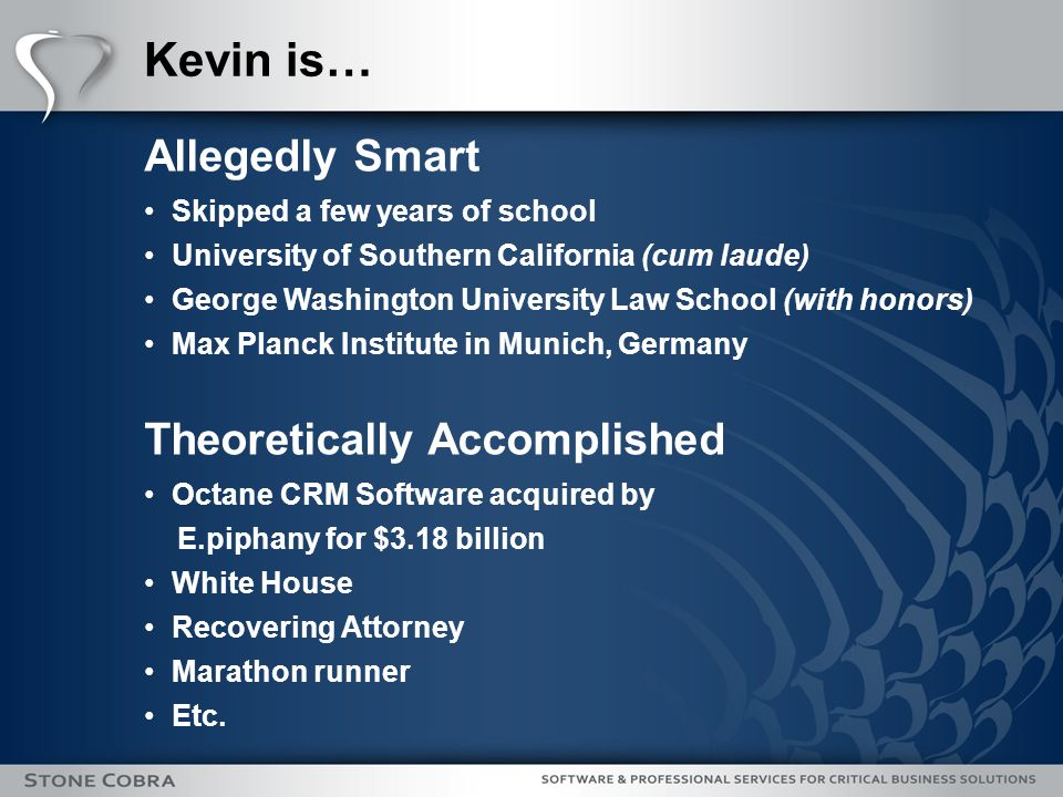 Kevin is… Allegedly Smart Skipped a few years of school University of Southern California (cum laude) George Washington University Law School (with honors) Max Planck Institute in Munich, Germany Theoretically Accomplished Octane CRM Software acquired by E.piphany for $3.18 billion White House Recovering Attorney Marathon runner Etc.