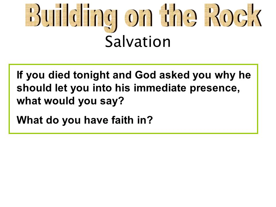 Salvation If you died tonight and God asked you why he should let you into his immediate presence, what would you say.