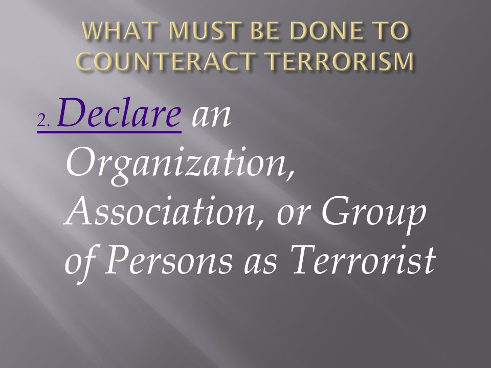 2. Declare2. Declare an Organization, Association, or Group of Persons as Terrorist
