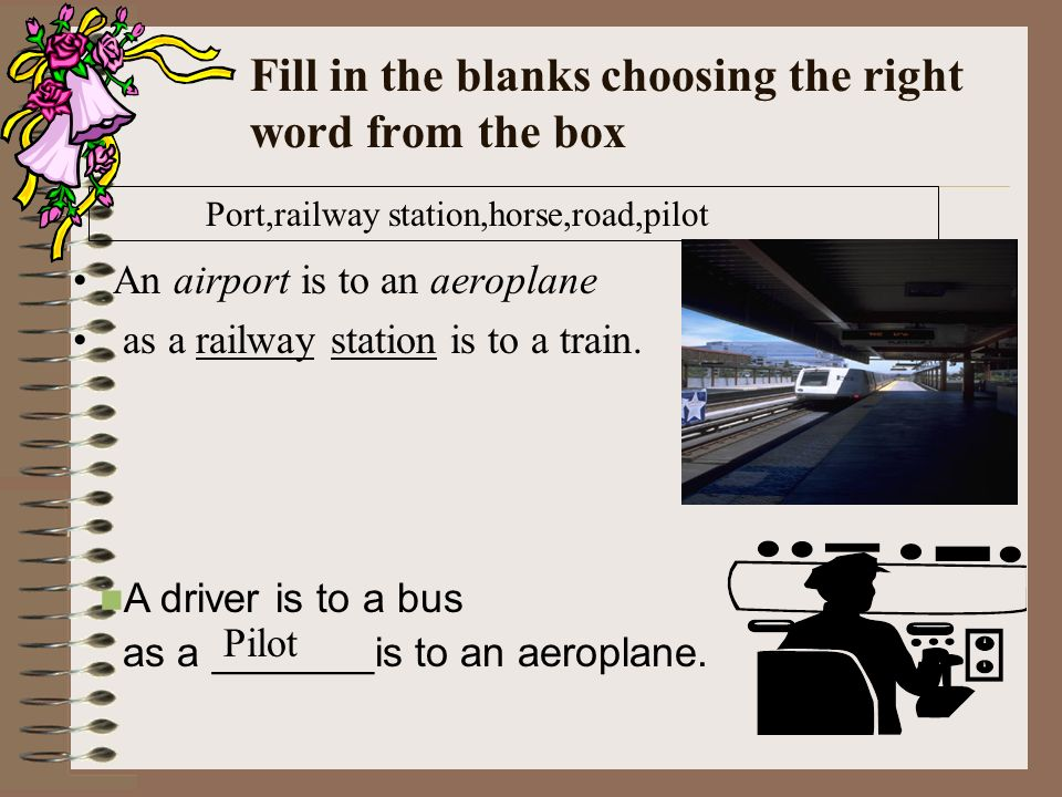 Fill in the blanks choosing the right word from the box An airport is to an aeroplane as a railway station is to a train.