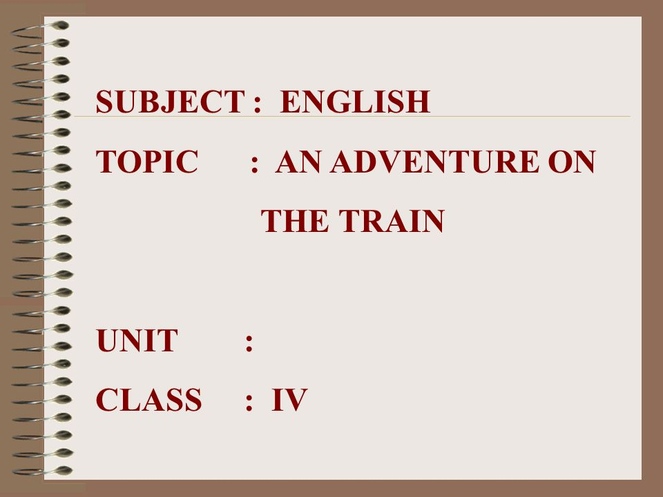 SUBJECT : ENGLISH TOPIC : AN ADVENTURE ON THE TRAIN UNIT : CLASS : IV
