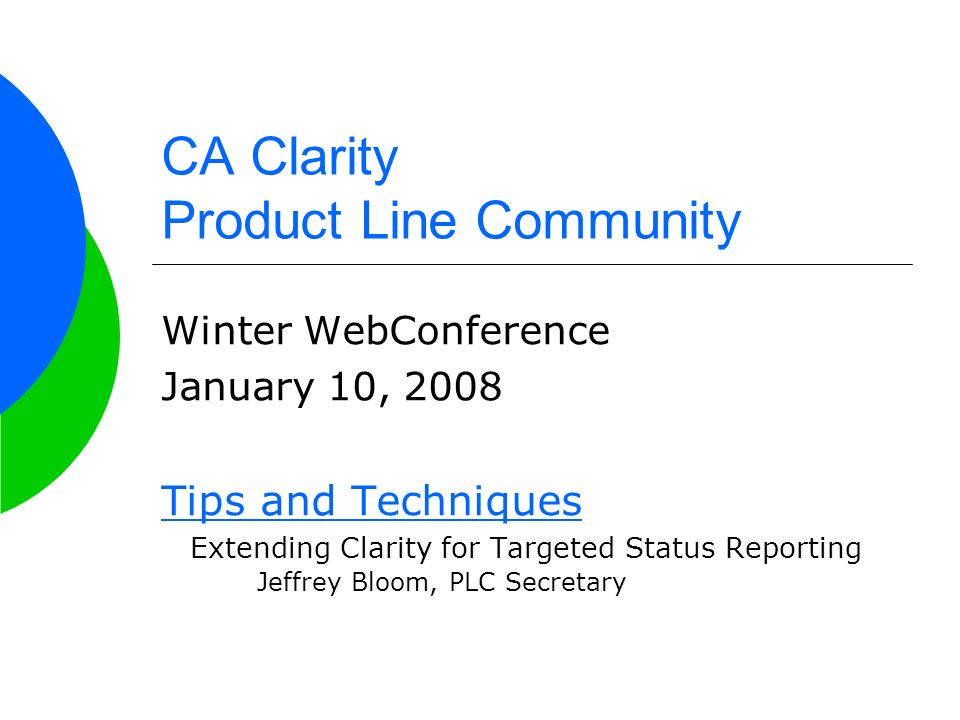 CA Clarity Product Line Community Winter WebConference January 10, 2008 Tips and Techniques Extending Clarity for Targeted Status Reporting Jeffrey Bloom, PLC Secretary