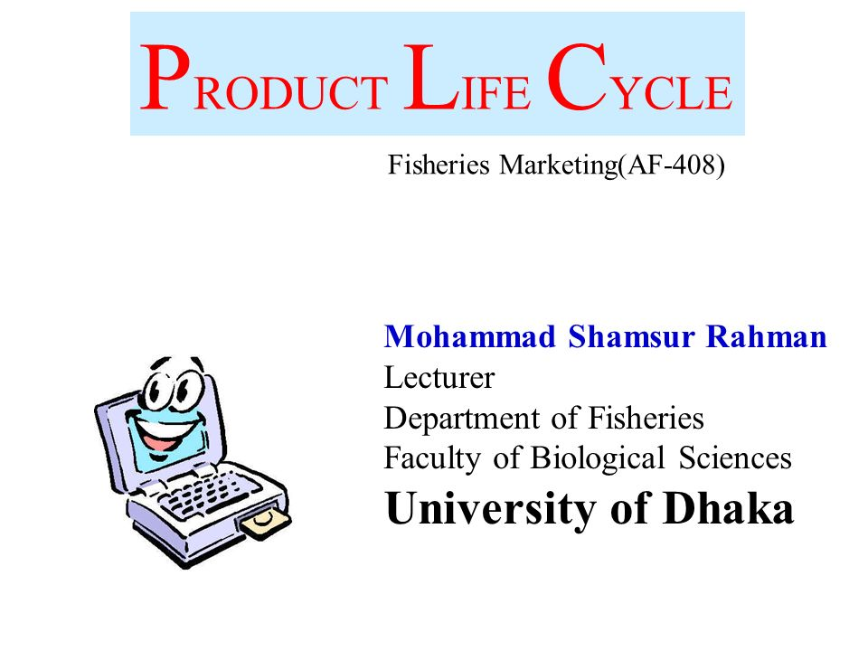 P RODUCT L IFE C YCLE Mohammad Shamsur Rahman Lecturer Department of Fisheries Faculty of Biological Sciences University of Dhaka Fisheries Marketing(AF-408)