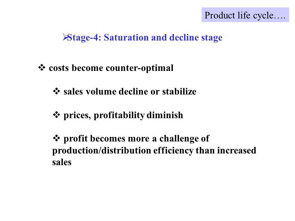 costs become counter-optimal sales volume decline or stabilize prices, profitability diminish profit becomes more a challenge of production/distribution efficiency than increased sales Stage-4: Saturation and decline stage Product life cycle….