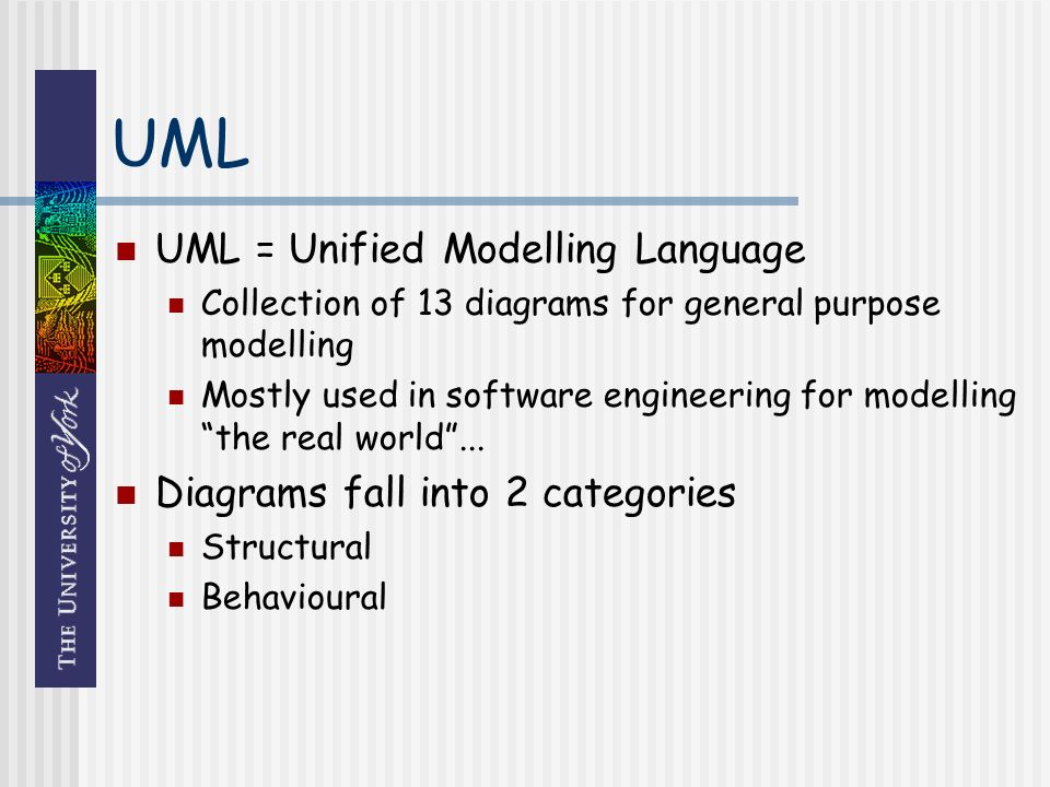 UML UML = Unified Modelling Language Collection of 13 diagrams for general purpose modelling Mostly used in software engineering for modelling the real world...