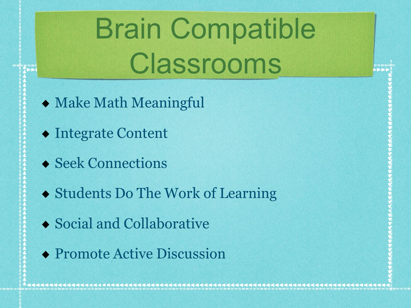 Brain Compatible Classrooms Make Math Meaningful Integrate Content Seek Connections Students Do The Work of Learning Social and Collaborative Promote Active Discussion