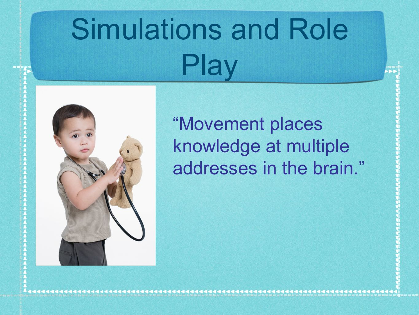 Simulations and Role Play Movement places knowledge at multiple addresses in the brain.
