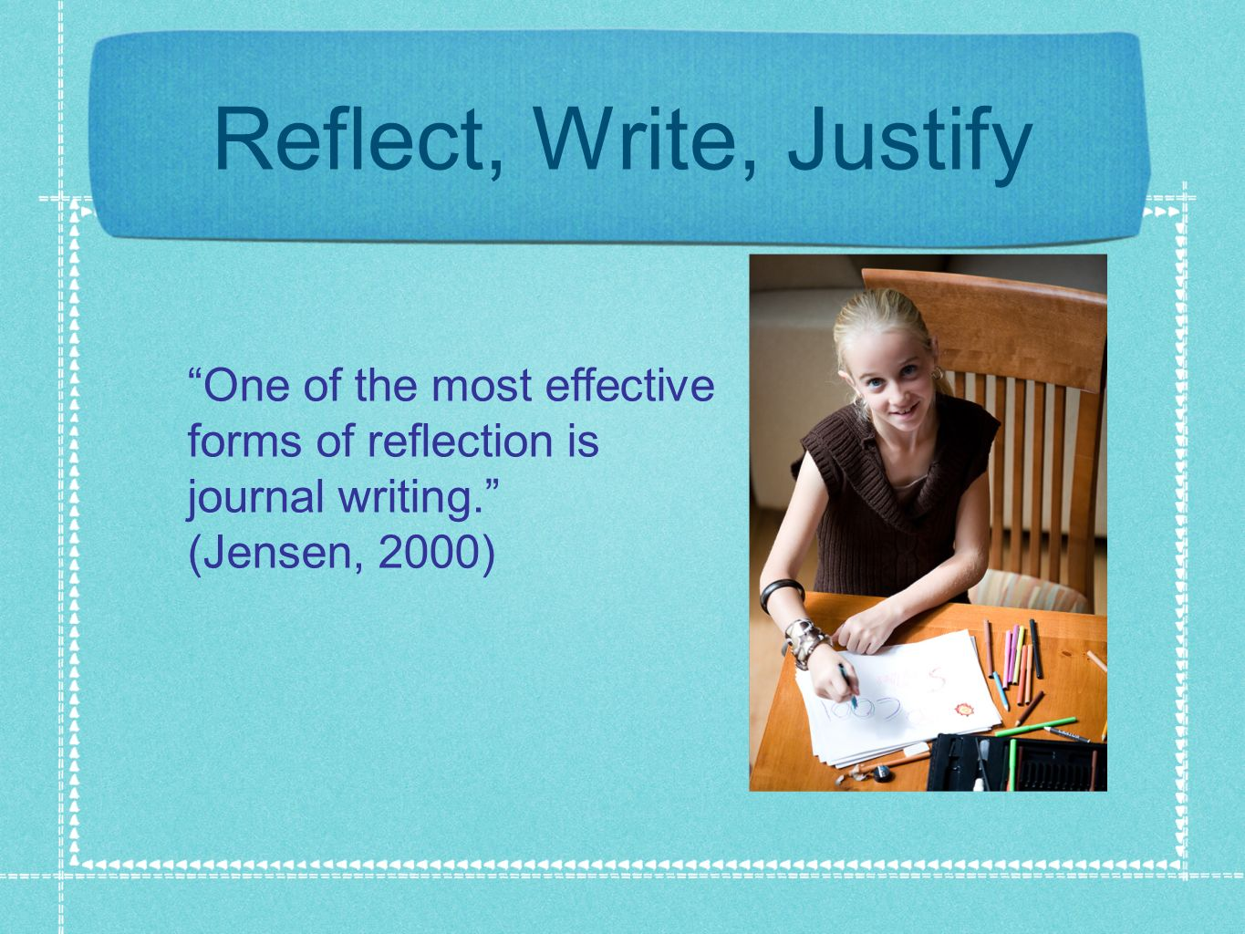 Reflect, Write, Justify One of the most effective forms of reflection is journal writing.