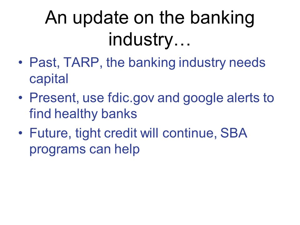 An update on the banking industry… Past, TARP, the banking industry needs capital Present, use fdic.gov and google alerts to find healthy banks Future, tight credit will continue, SBA programs can help