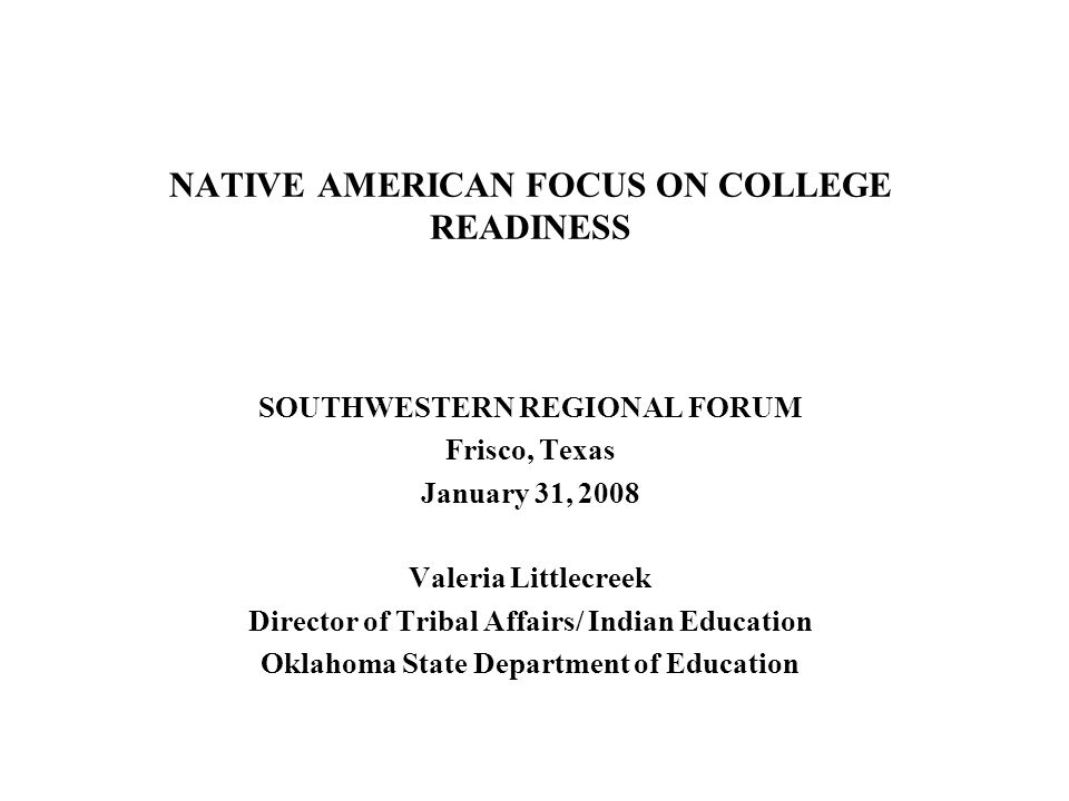 NATIVE AMERICAN FOCUS ON COLLEGE READINESS SOUTHWESTERN REGIONAL FORUM Frisco, Texas January 31, 2008 Valeria Littlecreek Director of Tribal Affairs/ Indian Education Oklahoma State Department of Education