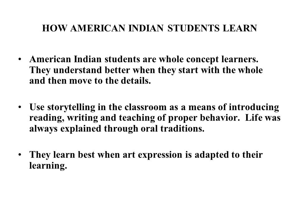 HOW AMERICAN INDIAN STUDENTS LEARN American Indian students are whole concept learners.