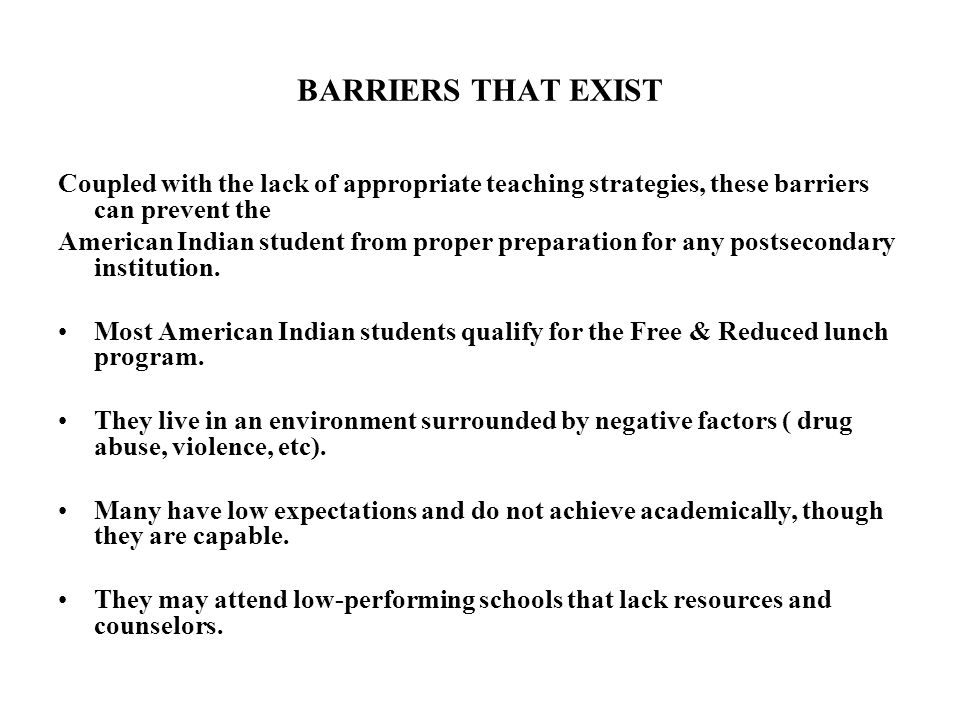 BARRIERS THAT EXIST Coupled with the lack of appropriate teaching strategies, these barriers can prevent the American Indian student from proper preparation for any postsecondary institution.