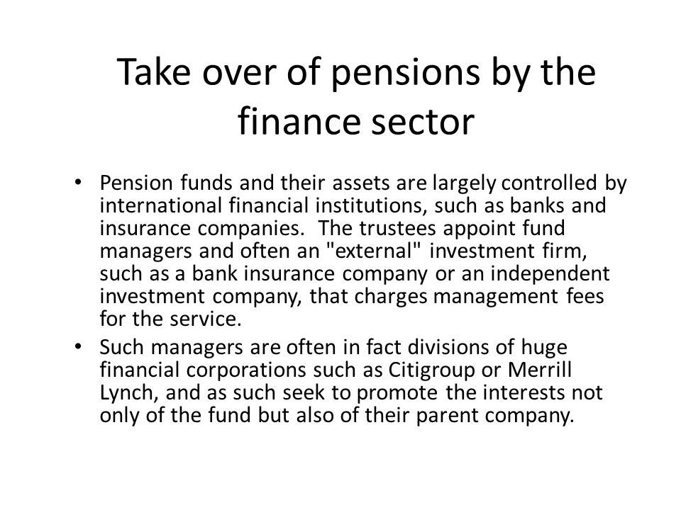 Take over of pensions by the finance sector Pension funds and their assets are largely controlled by international financial institutions, such as banks and insurance companies.
