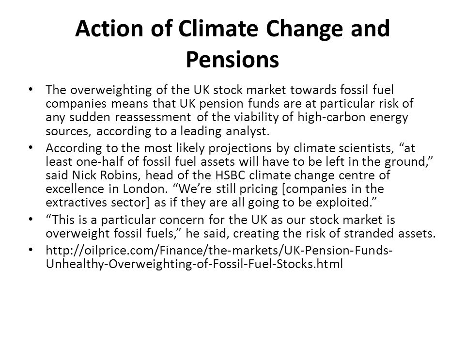 Action of Climate Change and Pensions The overweighting of the UK stock market towards fossil fuel companies means that UK pension funds are at particular risk of any sudden reassessment of the viability of high-carbon energy sources, according to a leading analyst.