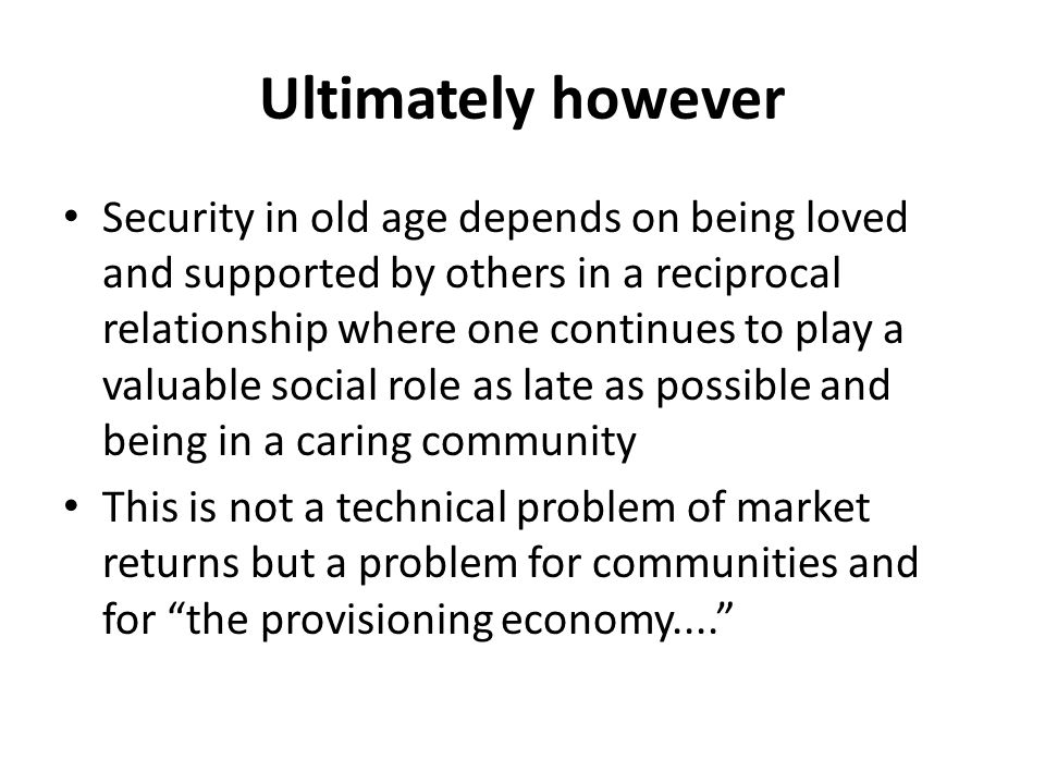 Ultimately however Security in old age depends on being loved and supported by others in a reciprocal relationship where one continues to play a valuable social role as late as possible and being in a caring community This is not a technical problem of market returns but a problem for communities and for the provisioning economy....