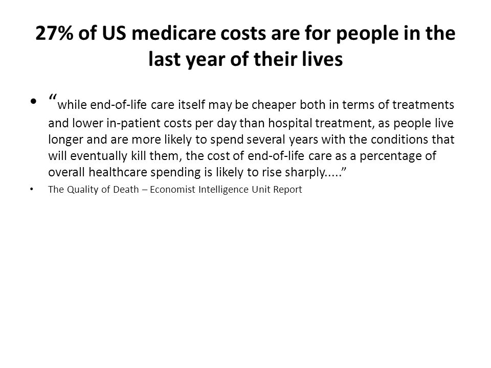 27% of US medicare costs are for people in the last year of their lives while end-of-life care itself may be cheaper both in terms of treatments and lower in-patient costs per day than hospital treatment, as people live longer and are more likely to spend several years with the conditions that will eventually kill them, the cost of end-of-life care as a percentage of overall healthcare spending is likely to rise sharply.....