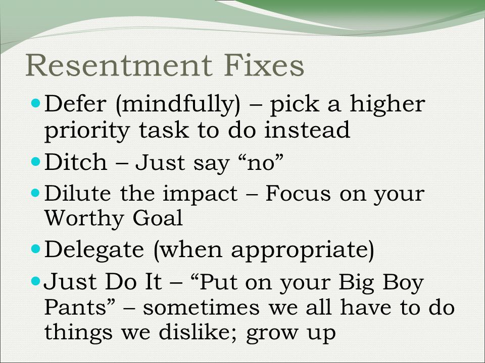 Resentment Fixes Defer (mindfully) – pick a higher priority task to do instead Ditch – Just say no Dilute the impact – Focus on your Worthy Goal Delegate (when appropriate) Just Do It – Put on your Big Boy Pants – sometimes we all have to do things we dislike; grow up