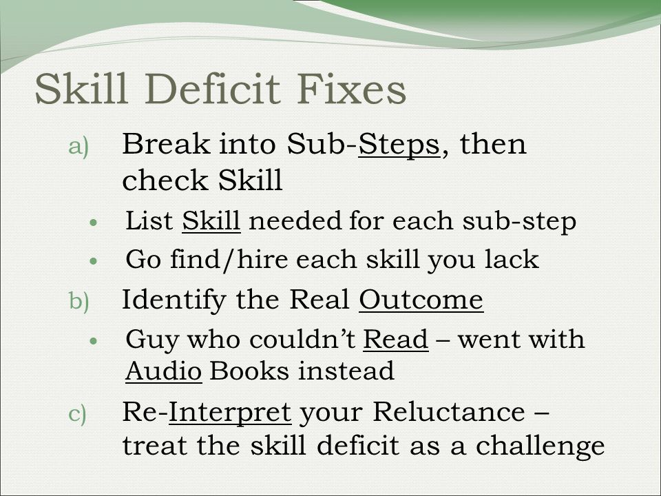 Skill Deficit Fixes a) Break into Sub-Steps, then check Skill List Skill needed for each sub-step Go find/hire each skill you lack b) Identify the Real Outcome Guy who couldnt Read – went with Audio Books instead c) Re-Interpret your Reluctance – treat the skill deficit as a challenge