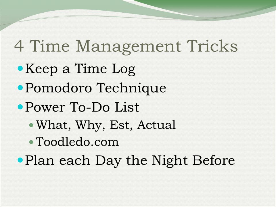 4 Time Management Tricks Keep a Time Log Pomodoro Technique Power To-Do List What, Why, Est, Actual Toodledo.com Plan each Day the Night Before